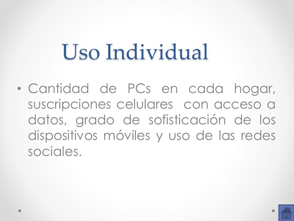 Uso Individual Uso Individual Cantidad de PCs en cada hogar, suscripciones celulares con acceso a datos, grado de sofisticación de los dispositivos mó