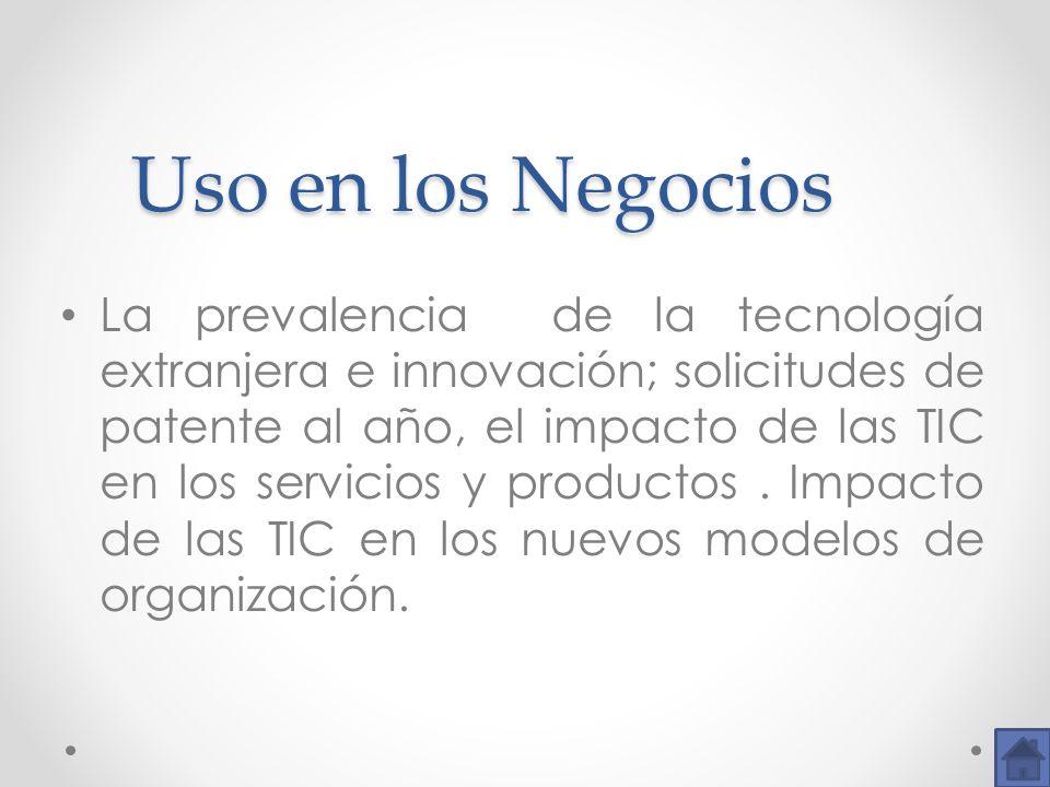 Uso en los Negocios Uso en los Negocios La prevalencia de la tecnología extranjera e innovación; solicitudes de patente al año, el impacto de las TIC