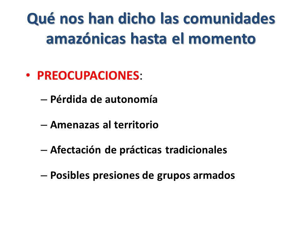 Qué nos han dicho las comunidades amazónicas hasta el momento PREOCUPACIONES: – Pérdida de autonomía – Amenazas al territorio – Afectación de prácticas tradicionales – Posibles presiones de grupos armados