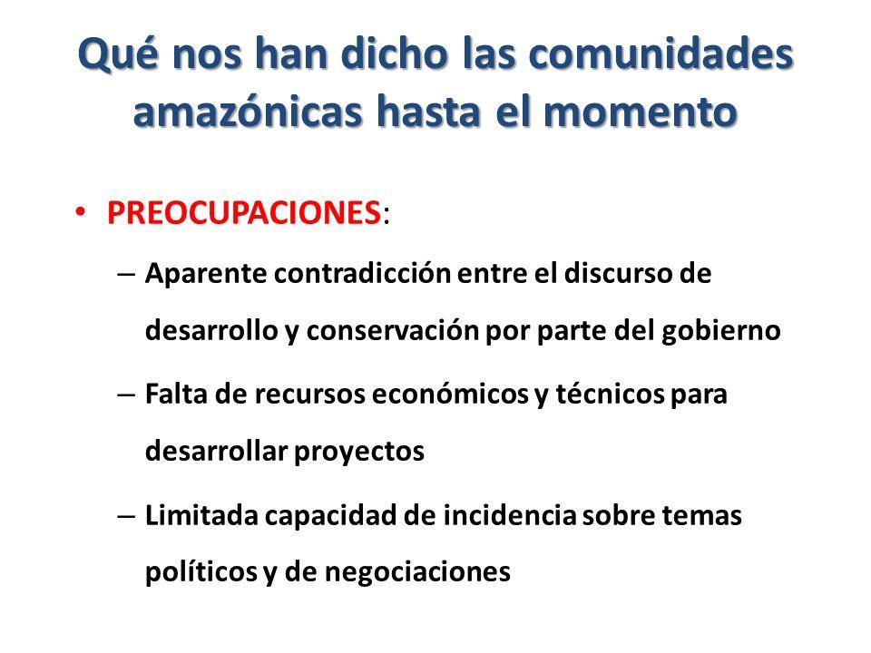 Qué nos han dicho las comunidades amazónicas hasta el momento PREOCUPACIONES: – Aparente contradicción entre el discurso de desarrollo y conservación por parte del gobierno – Falta de recursos económicos y técnicos para desarrollar proyectos – Limitada capacidad de incidencia sobre temas políticos y de negociaciones
