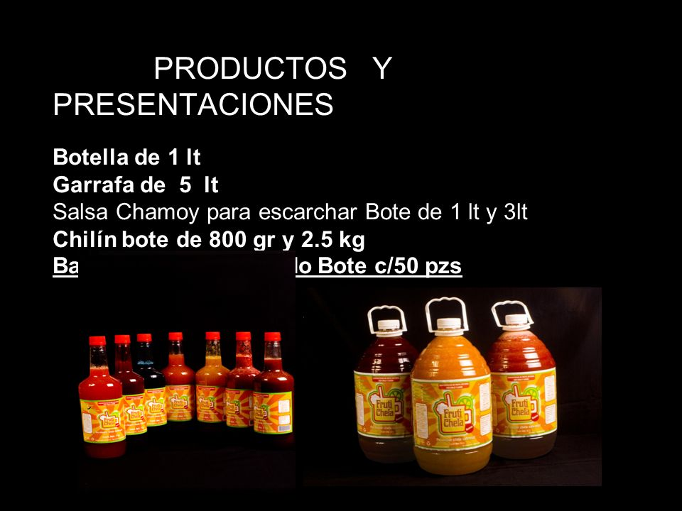 PRODUCTOS Y PRESENTACIONES Botella de 1 lt Garrafa de 5 lt Salsa Chamoy para escarchar Bote de 1 lt y 3lt Chilín bote de 800 gr y 2.5 kg Banderilla de