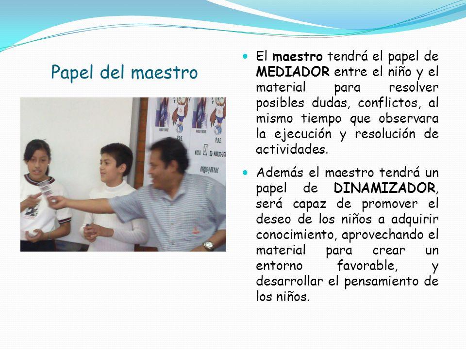 Papel del maestro El maestro tendrá el papel de MEDIADOR entre el niño y el material para resolver posibles dudas, conflictos, al mismo tiempo que obs