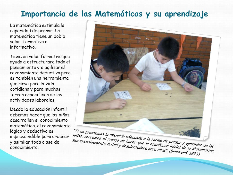 Importancia de las Matemáticas y su aprendizaje La matemática estimula la capacidad de pensar. La matemática tiene un doble valor: formativo e informa