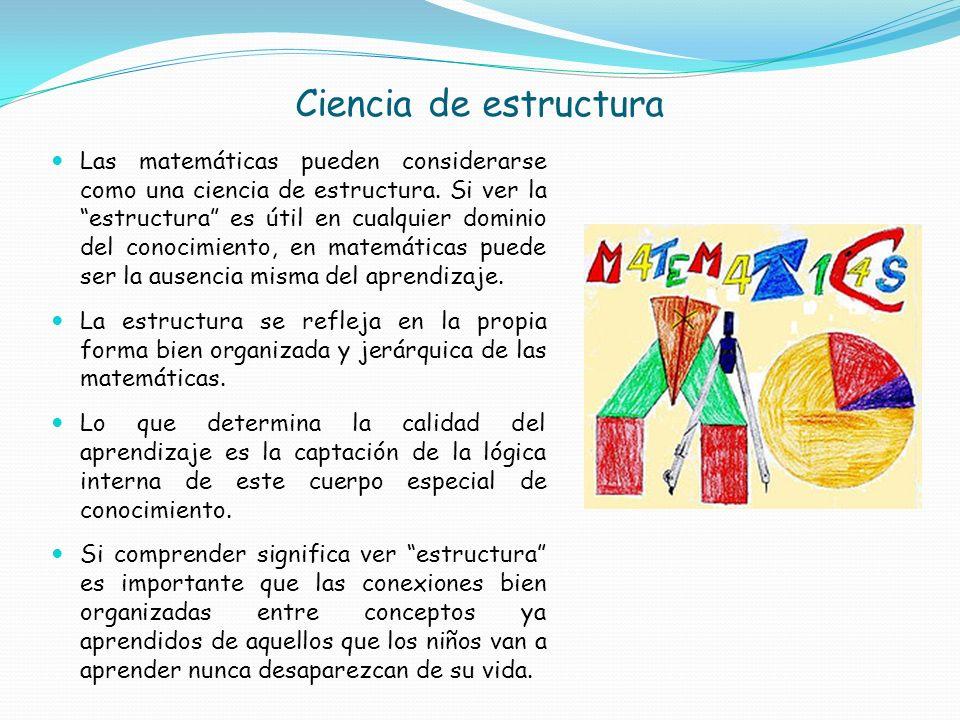 Ciencia de estructura Las matemáticas pueden considerarse como una ciencia de estructura. Si ver la estructura es útil en cualquier dominio del conoci
