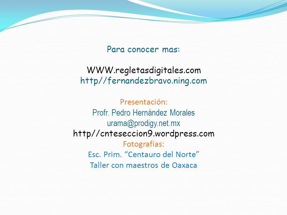 Para conocer mas: WWW.regletasdigitales.com http//fernandezbravo.ning.com Presentación: Profr. Pedro Hernández Morales urama@prodigy.net.mx http//cnte
