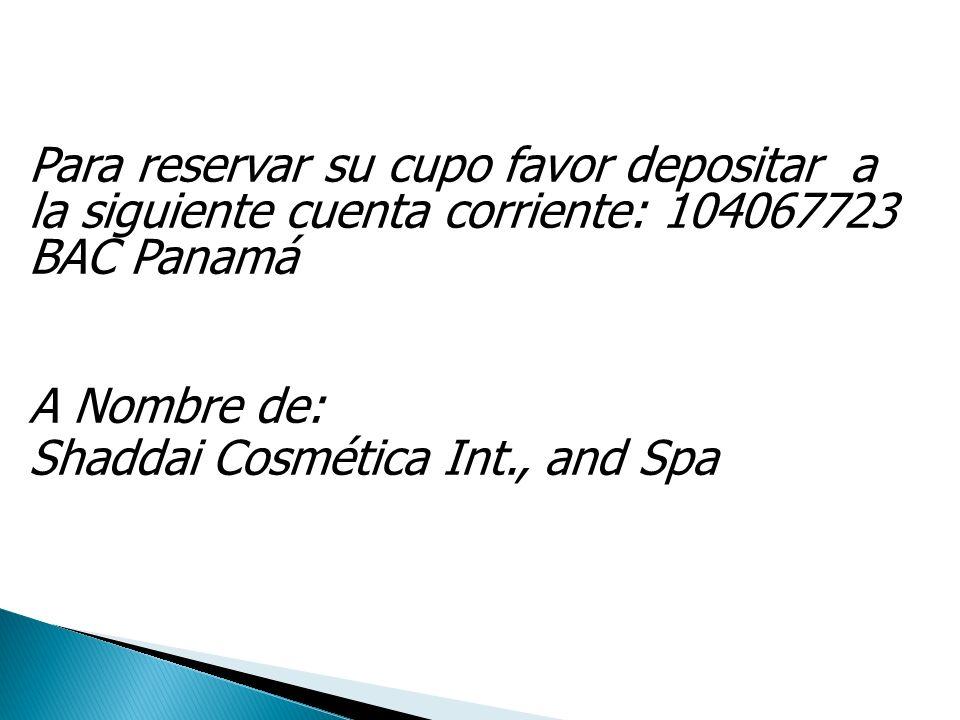 Para reservar su cupo favor depositar a la siguiente cuenta corriente: 104067723 BAC Panamá A Nombre de: Shaddai Cosmética Int., and Spa