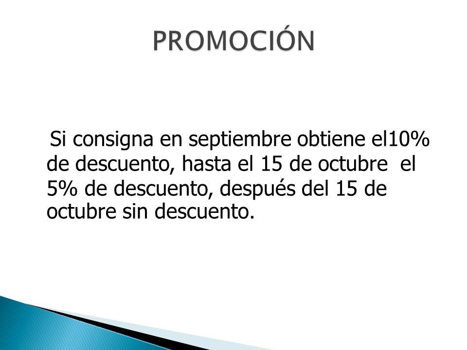 Si consigna en septiembre obtiene el10% de descuento, hasta el 15 de octubre el 5% de descuento, después del 15 de octubre sin descuento.