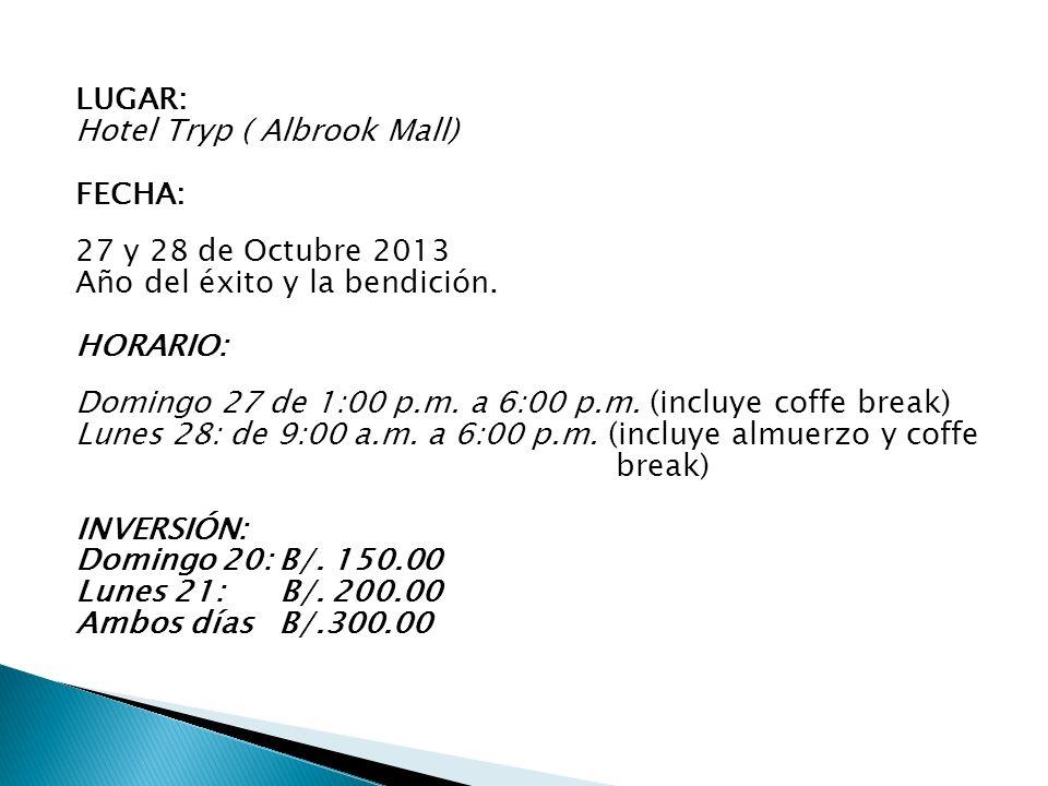 LUGAR: Hotel Tryp ( Albrook Mall) FECHA: 27 y 28 de Octubre 2013 Año del éxito y la bendición. HORARIO: Domingo 27 de 1:00 p.m. a 6:00 p.m. (incluye c