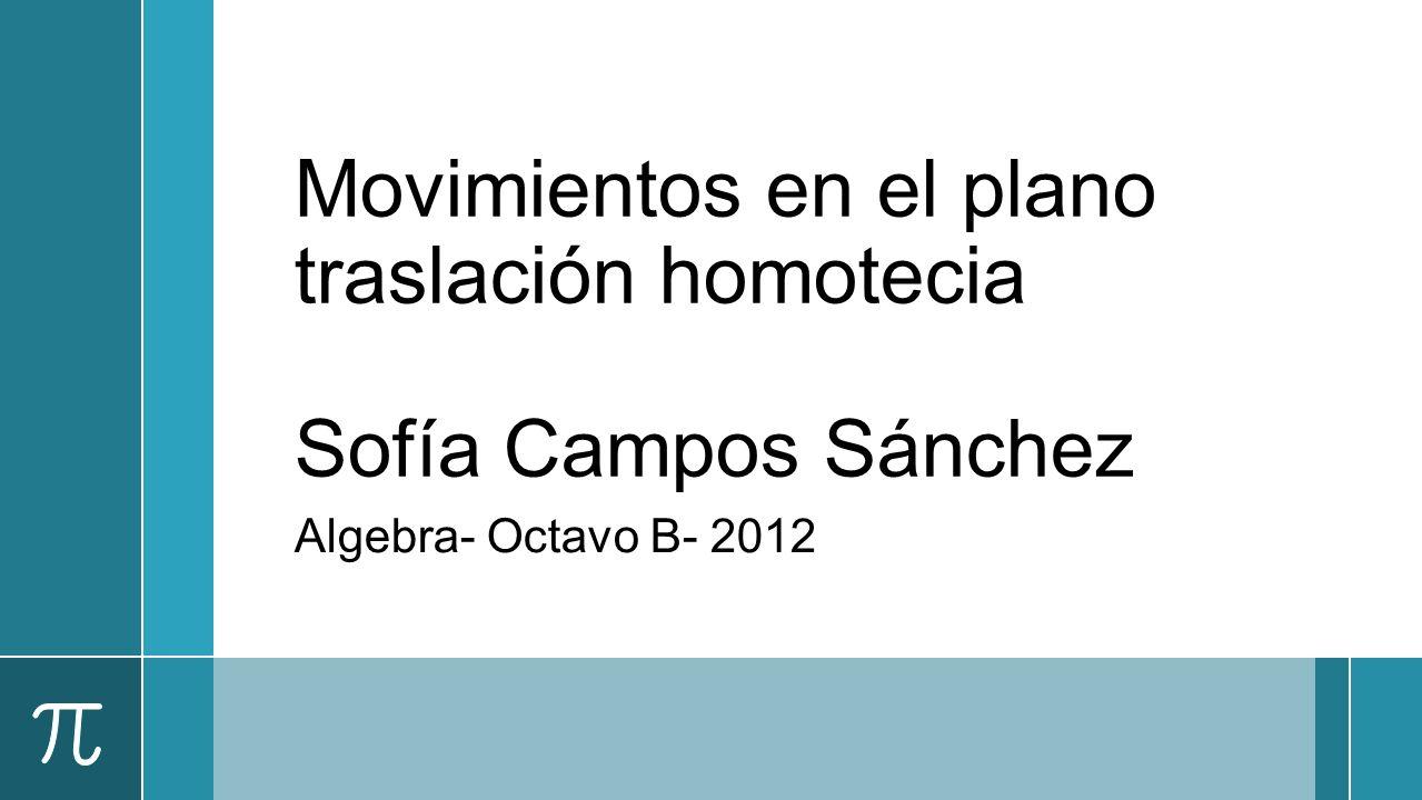 Movimientos en el plano traslación homotecia Sofía Campos Sánchez Algebra- Octavo B- 2012