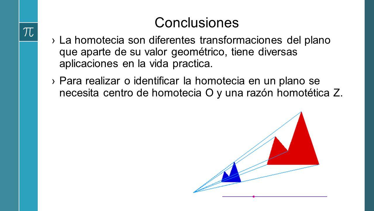 Conclusiones La homotecia son diferentes transformaciones del plano que aparte de su valor geométrico, tiene diversas aplicaciones en la vida practica