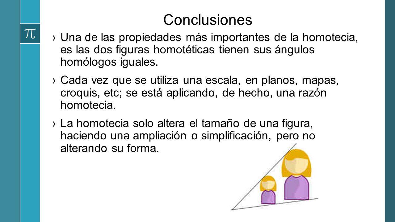 Conclusiones Una de las propiedades más importantes de la homotecia, es las dos figuras homotéticas tienen sus ángulos homólogos iguales. Cada vez que