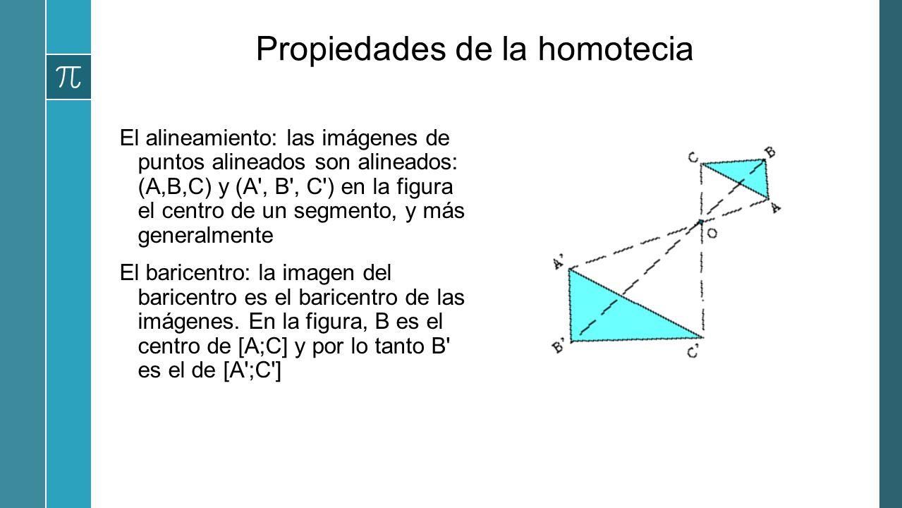 Propiedades de la homotecia El alineamiento: las imágenes de puntos alineados son alineados: (A,B,C) y (A', B', C') en la figura el centro de un segme