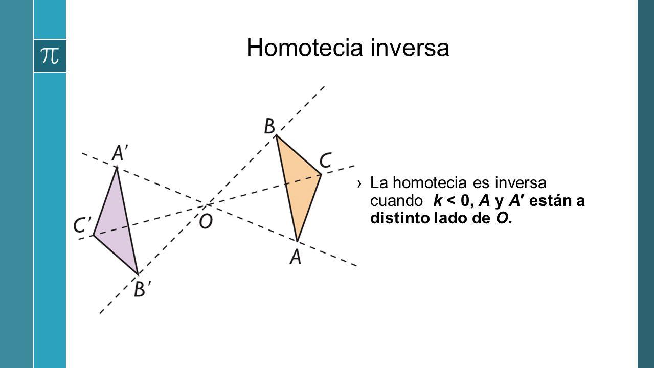 Homotecia inversa La homotecia es inversa cuando k < 0, A y A están a distinto lado de O.