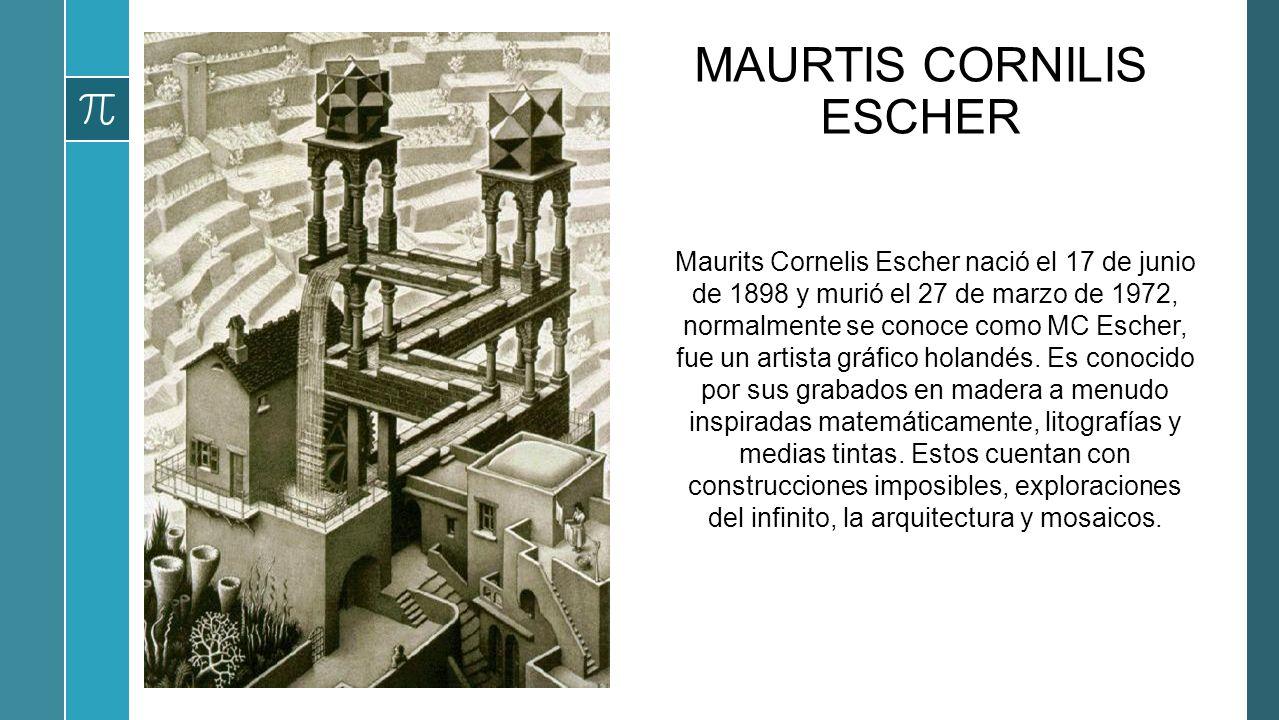 MAURTIS CORNILIS ESCHER Maurits Cornelis Escher nació el 17 de junio de 1898 y murió el 27 de marzo de 1972, normalmente se conoce como MC Escher, fue