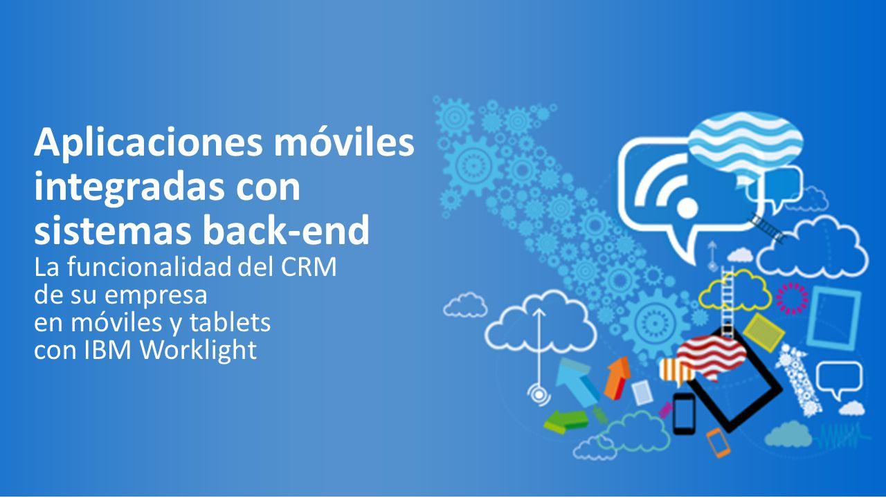 Aplicaciones móviles integradas con sistemas back-end La funcionalidad del CRM de su empresa en móviles y tablets con IBM Worklight