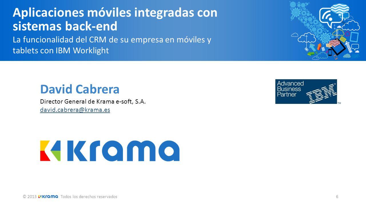 © 2013Todos los derechos reservados 6 Aplicaciones móviles integradas con sistemas back-end La funcionalidad del CRM de su empresa en móviles y tablets con IBM Worklight David Cabrera Director General de Krama e-soft, S.A.