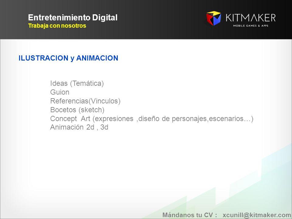 Entretenimiento Digital Trabaja con nosotros ILUSTRACION y ANIMACION Ideas (Temática) Guion Referencias(Vinculos) Bocetos (sketch) Concept Art (expresiones,diseño de personajes,escenarios…) Animación 2d, 3d Mándanos tu CV : xcunill@kitmaker.com