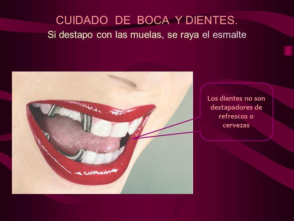 CUIDADO DE BOCA Y DIENTES. Si destapo con las muelas, se raya el esmalte Los dientes no son destapadores de refrescos o cervezas
