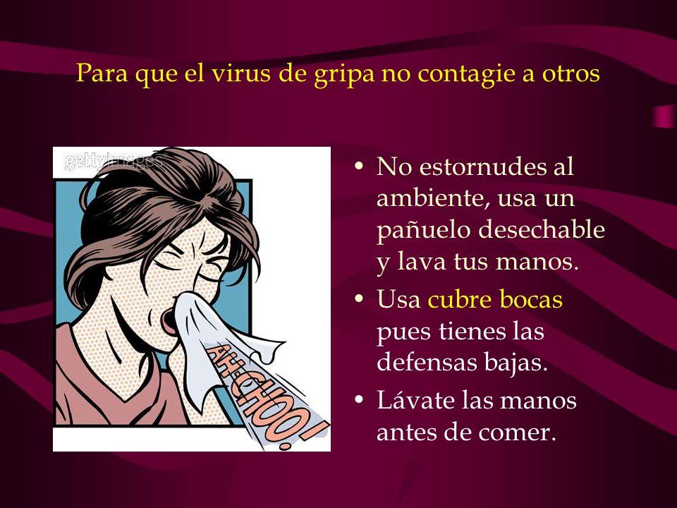 Para que el virus de gripa no contagie a otros No estornudes al ambiente, usa un pañuelo desechable y lava tus manos. Usa cubre bocas pues tienes las