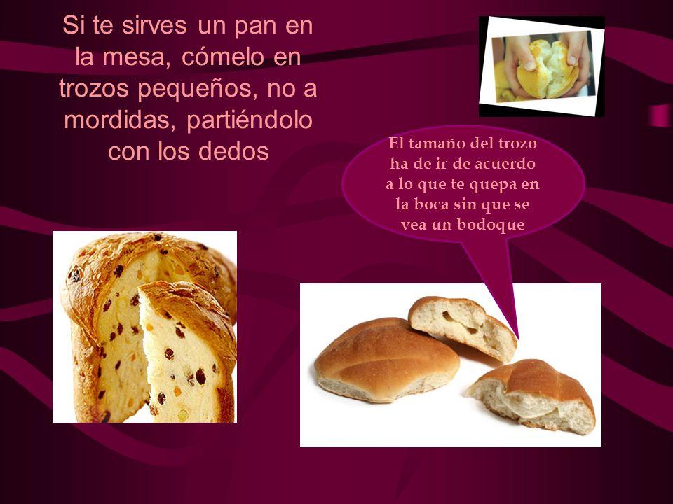 Si te sirves un pan en la mesa, cómelo en trozos pequeños, no a mordidas, partiéndolo con los dedos El tamaño del trozo ha de ir de acuerdo a lo que t