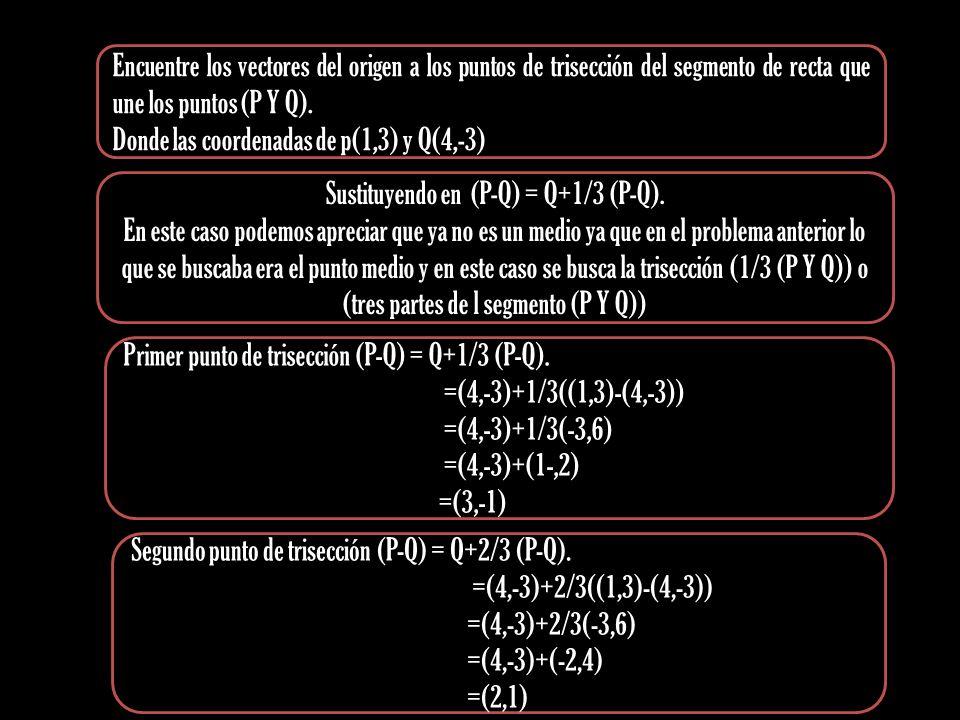 Encuentre los vectores del origen a los puntos de trisección del segmento de recta que une los puntos (P Y Q). Donde las coordenadas de p(1,3) y Q(4,-