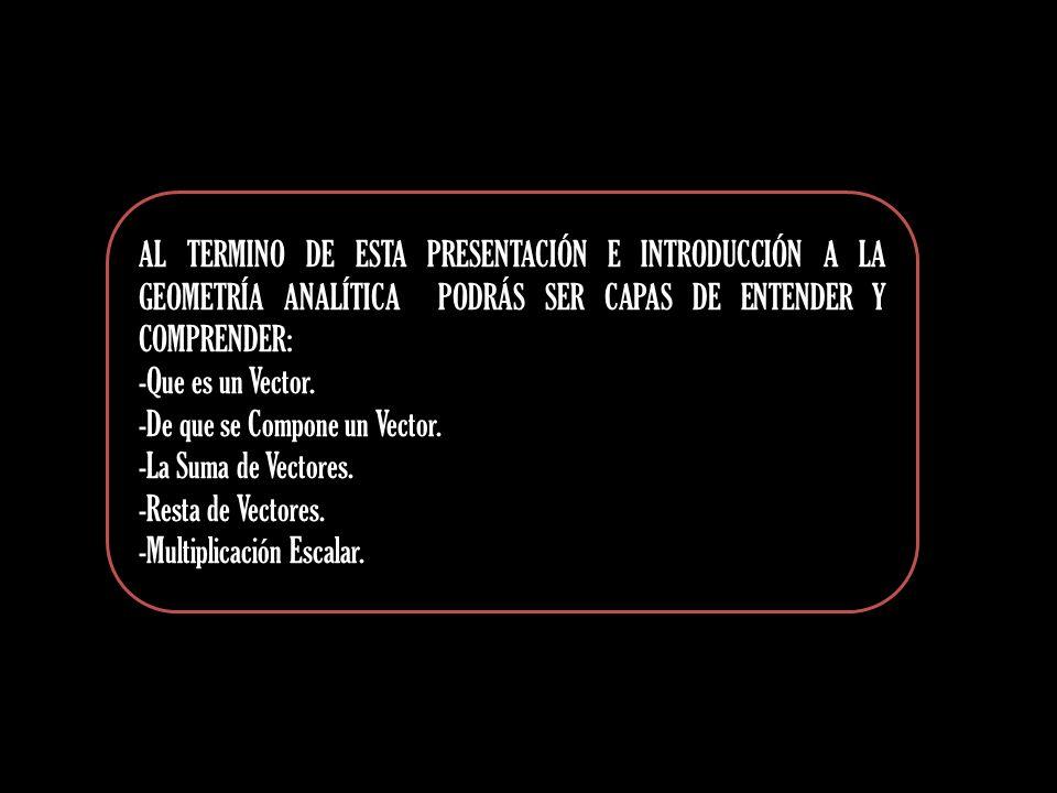 AL TERMINO DE ESTA PRESENTACIÓN E INTRODUCCIÓN A LA GEOMETRÍA ANALÍTICA PODRÁS SER CAPAS DE ENTENDER Y COMPRENDER: -Que es un Vector. -De que se Compo