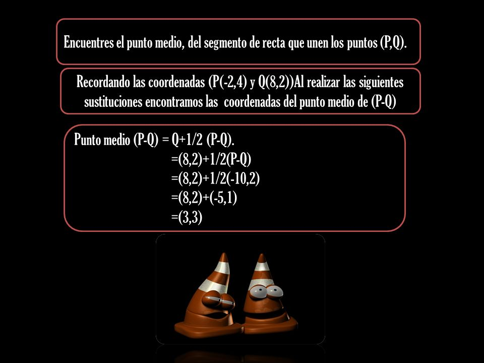 Encuentres el punto medio, del segmento de recta que unen los puntos (P,Q). Punto medio (P-Q) = Q+1/2 (P-Q). =(8,2)+1/2(P-Q) =(8,2)+1/2(-10,2) =(8,2)+
