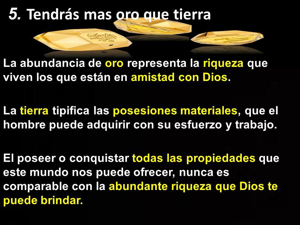 La abundancia de oro representa la riqueza que viven los que están en amistad con Dios. La tierra tipifica las posesiones materiales, que el hombre pu