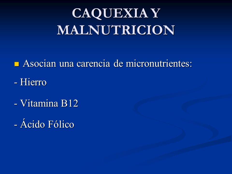 CAQUEXIA Y MALNUTRICION Asocian una carencia de micronutrientes: Asocian una carencia de micronutrientes: - Hierro - Vitamina B12 - Ácido Fólico