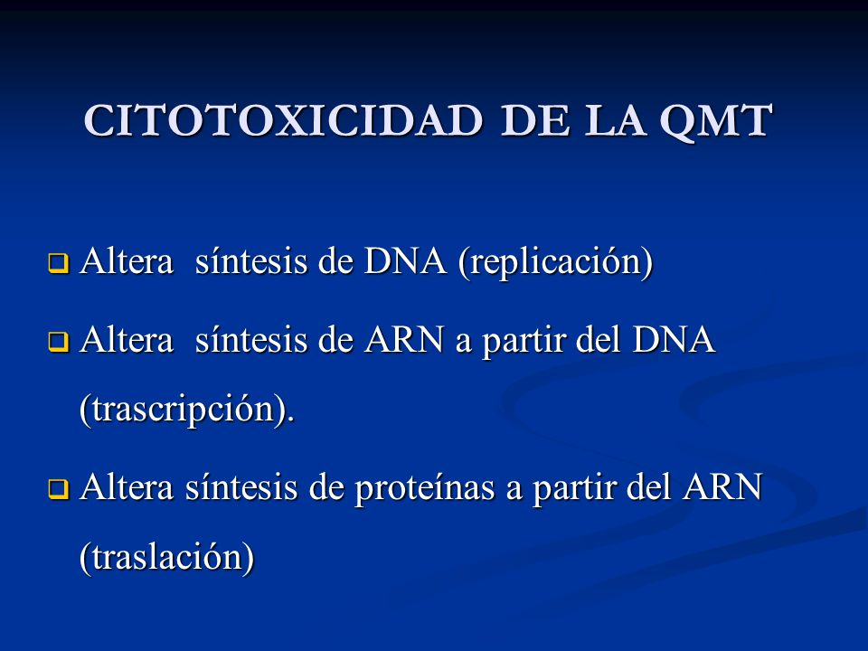 CITOTOXICIDAD DE LA QMT Altera síntesis de DNA (replicación) Altera síntesis de DNA (replicación) Altera síntesis de ARN a partir del DNA (trascripción).