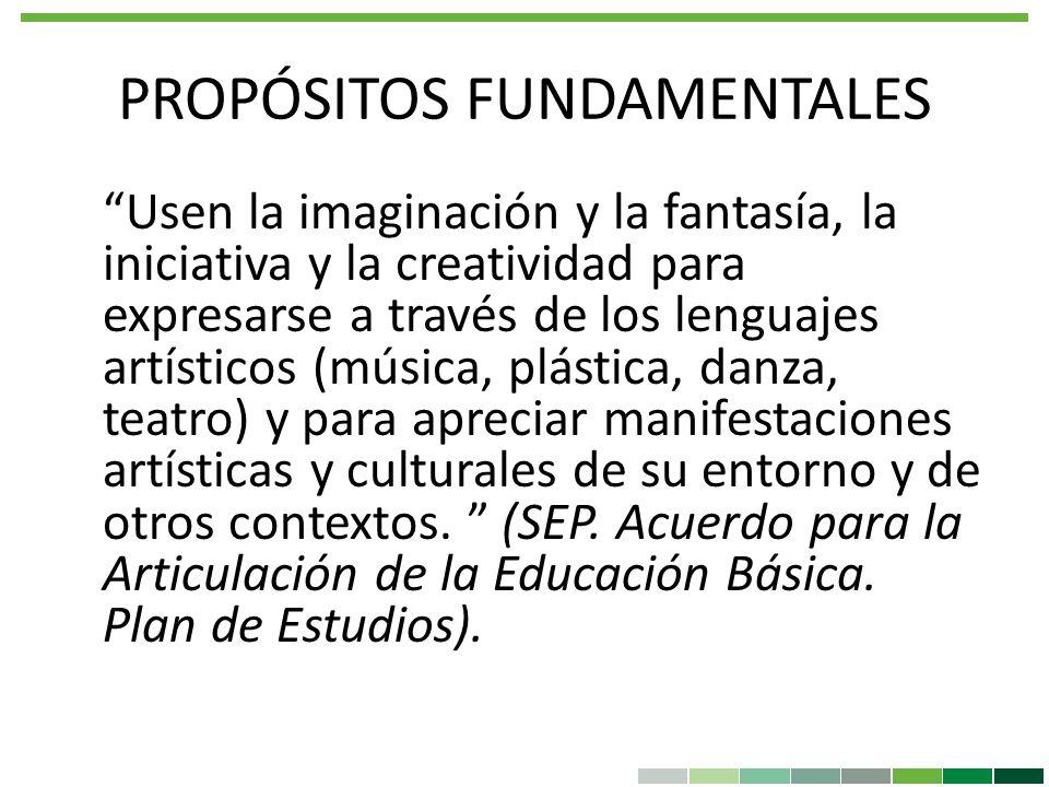 PROPÓSITOS FUNDAMENTALES Usen la imaginación y la fantasía, la iniciativa y la creatividad para expresarse a través de los lenguajes artísticos (músic