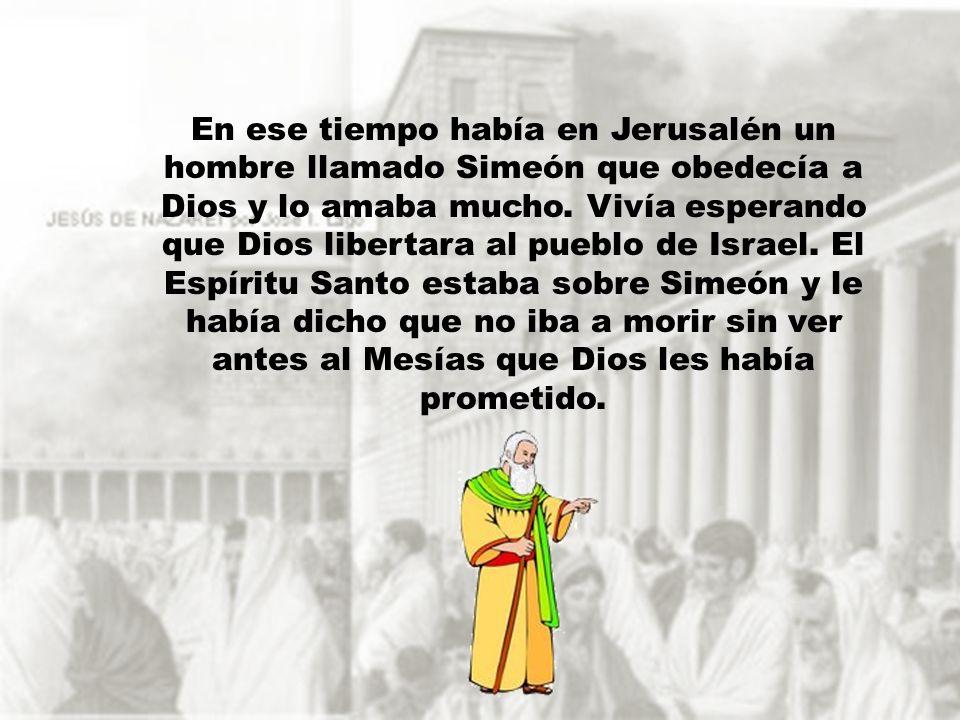 En ese tiempo había en Jerusalén un hombre llamado Simeón que obedecía a Dios y lo amaba mucho. Vivía esperando que Dios libertara al pueblo de Israel