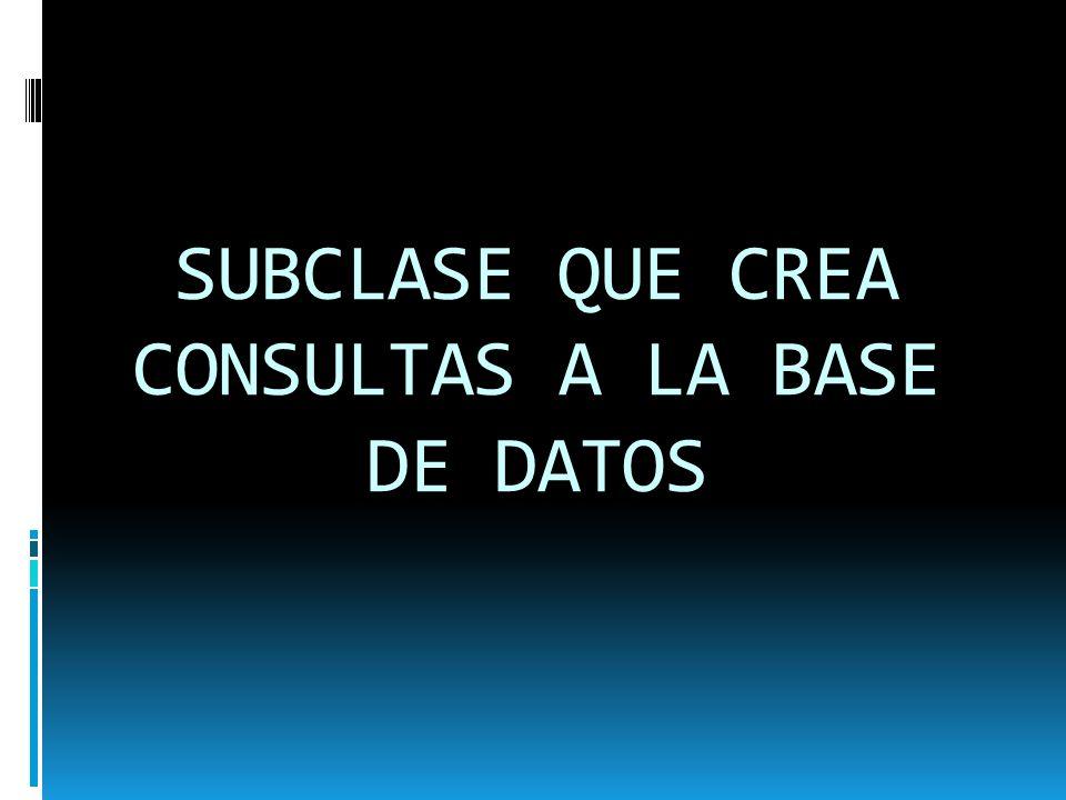 SUBCLASE QUE CREA CONSULTAS A LA BASE DE DATOS