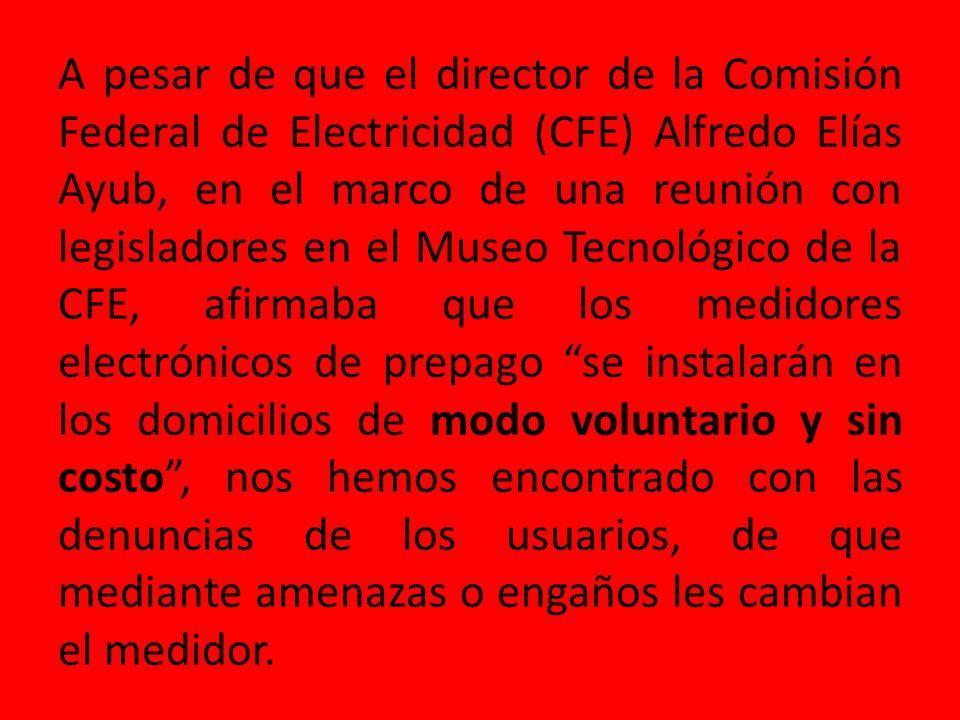 A pesar de que el director de la Comisión Federal de Electricidad (CFE) Alfredo Elías Ayub, en el marco de una reunión con legisladores en el Museo Tecnológico de la CFE, afirmaba que los medidores electrónicos de prepago se instalarán en los domicilios de modo voluntario y sin costo, nos hemos encontrado con las denuncias de los usuarios, de que mediante amenazas o engaños les cambian el medidor.