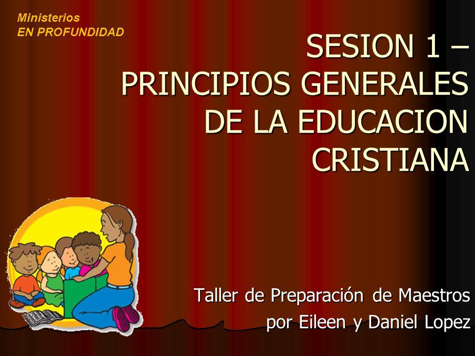 SESION 1 – PRINCIPIOS GENERALES DE LA EDUCACION CRISTIANA Taller de Preparación de Maestros por Eileen y Daniel Lopez Ministerios EN PROFUNDIDAD