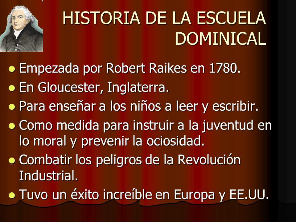 HISTORIA DE LA ESCUELA DOMINICAL Empezada por Robert Raikes en 1780. Empezada por Robert Raikes en 1780. En Gloucester, Inglaterra. En Gloucester, Ing