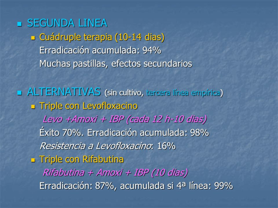 SEGUNDA LINEA SEGUNDA LINEA Cuádruple terapia (10-14 dias) Cuádruple terapia (10-14 dias) Erradicación acumulada: 94% Muchas pastillas, efectos secund