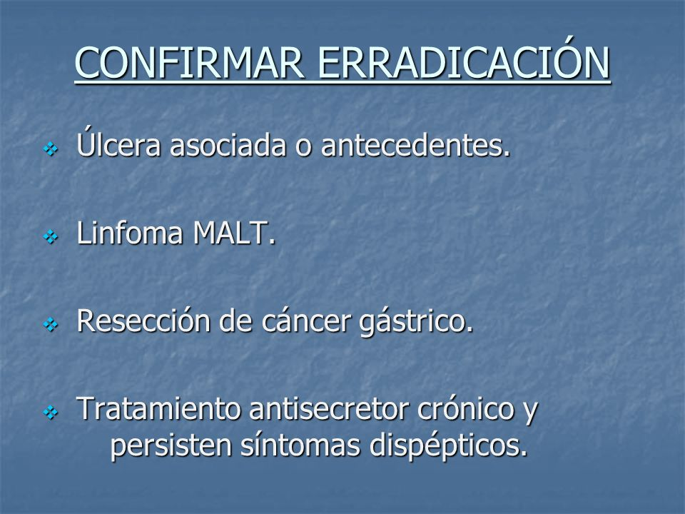CONFIRMAR ERRADICACIÓN Úlcera asociada o antecedentes. Úlcera asociada o antecedentes. Linfoma MALT. Linfoma MALT. Resección de cáncer gástrico. Resec