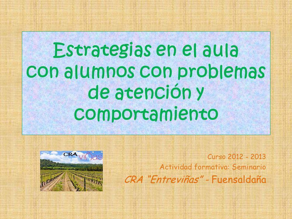 Estrategias en el aula con alumnos con problemas de atención y comportamiento Curso 2012 - 2013 Actividad formativa: Seminario CRA Entreviñas - Fuensaldaña