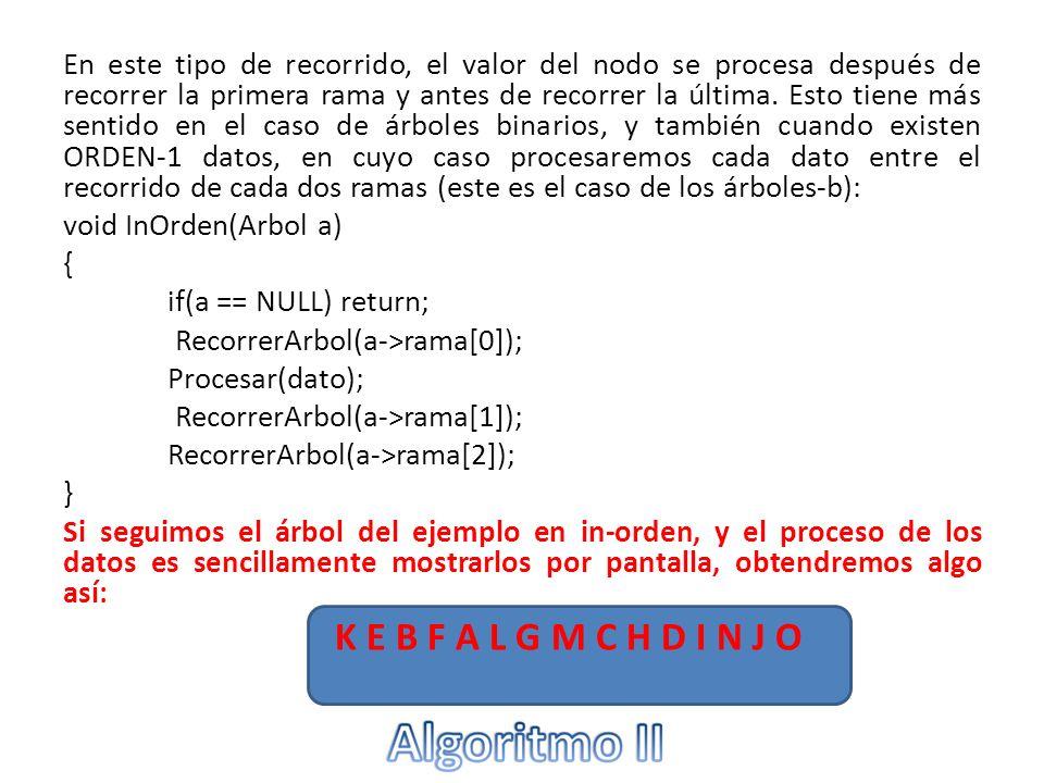En este tipo de recorrido, el valor del nodo se procesa después de recorrer todas las ramas: void PostOrden(Arbol a) { if(a == NULL) return; RecorrerArbol(a->rama[0]); RecorrerArbol(a->rama[1]); RecorrerArbol(a->rama[2]); Procesar(dato); } Si seguimos el árbol del ejemplo en post-orden, y el proceso de los datos es sencillamente mostrarlos por pantalla, obtendremos algo así: K E F B L M G C H I N O J D A