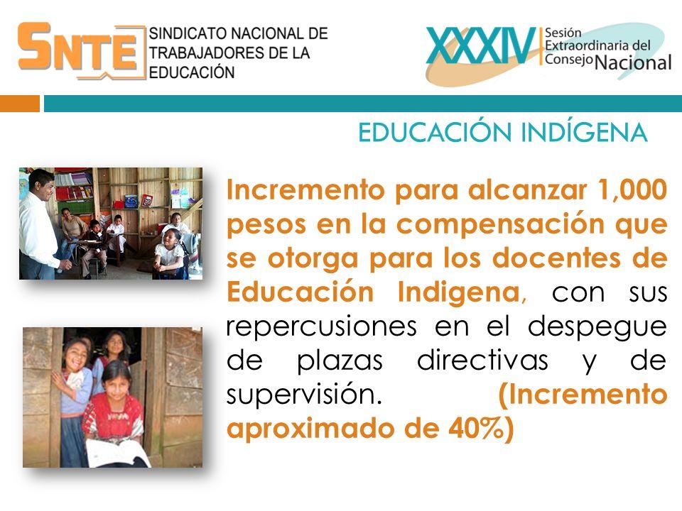 EDUCACIÓN INDÍGENA Incremento para alcanzar 1,000 pesos en la compensación que se otorga para los docentes de Educación Indigena, con sus repercusiones en el despegue de plazas directivas y de supervisión.