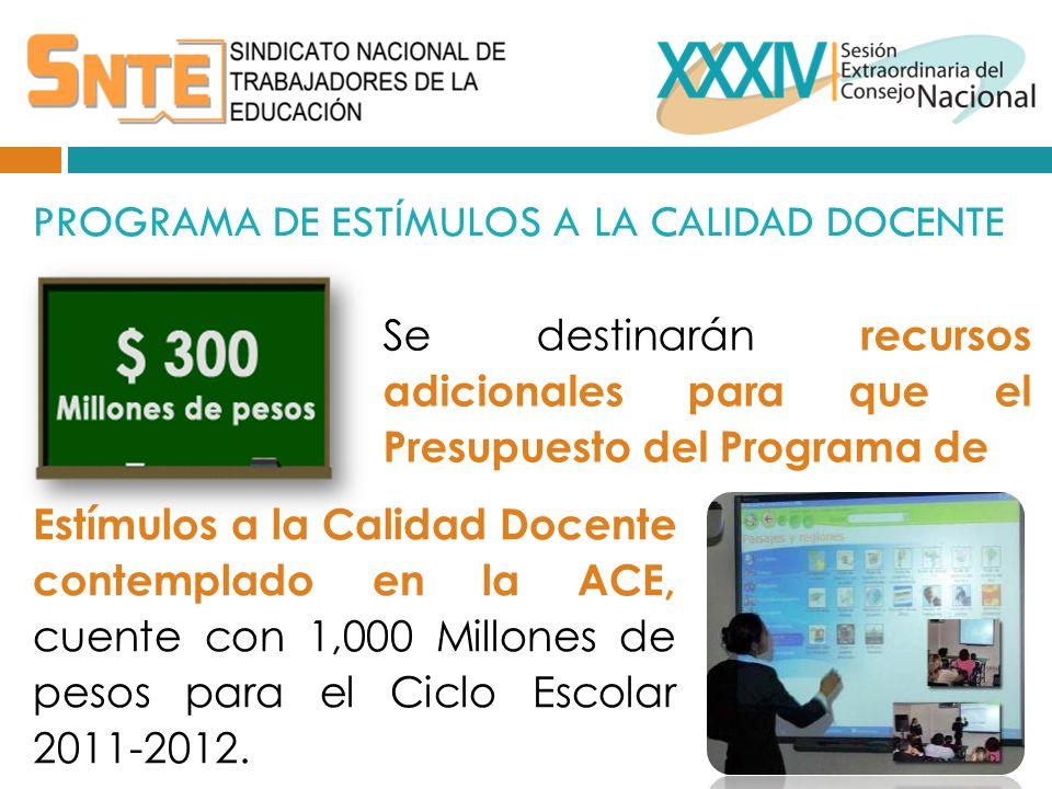 PROGRAMA DE ESTÍMULOS A LA CALIDAD DOCENTE Se destinarán recursos adicionales para que el Presupuesto del Programa de Estímulos a la Calidad Docente contemplado en la ACE, cuente con 1,000 Millones de pesos para el Ciclo Escolar 2011-2012.