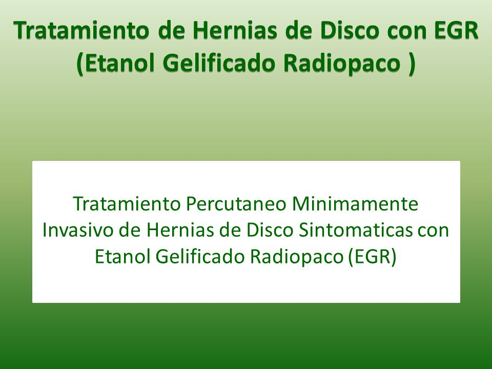 Tratamiento Percutaneo Minimamente Invasivo de Hernias de Disco Sintomaticas con Etanol Gelificado Radiopaco (EGR) Tratamiento de Hernias de Disco con