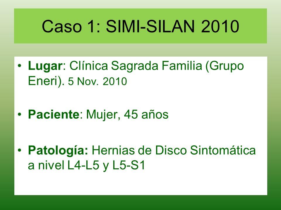 Caso 1: SIMI-SILAN 2010 Lugar: Clínica Sagrada Familia (Grupo Eneri). 5 Nov. 2010 Paciente: Mujer, 45 años Patología: Hernias de Disco Sintomática a n
