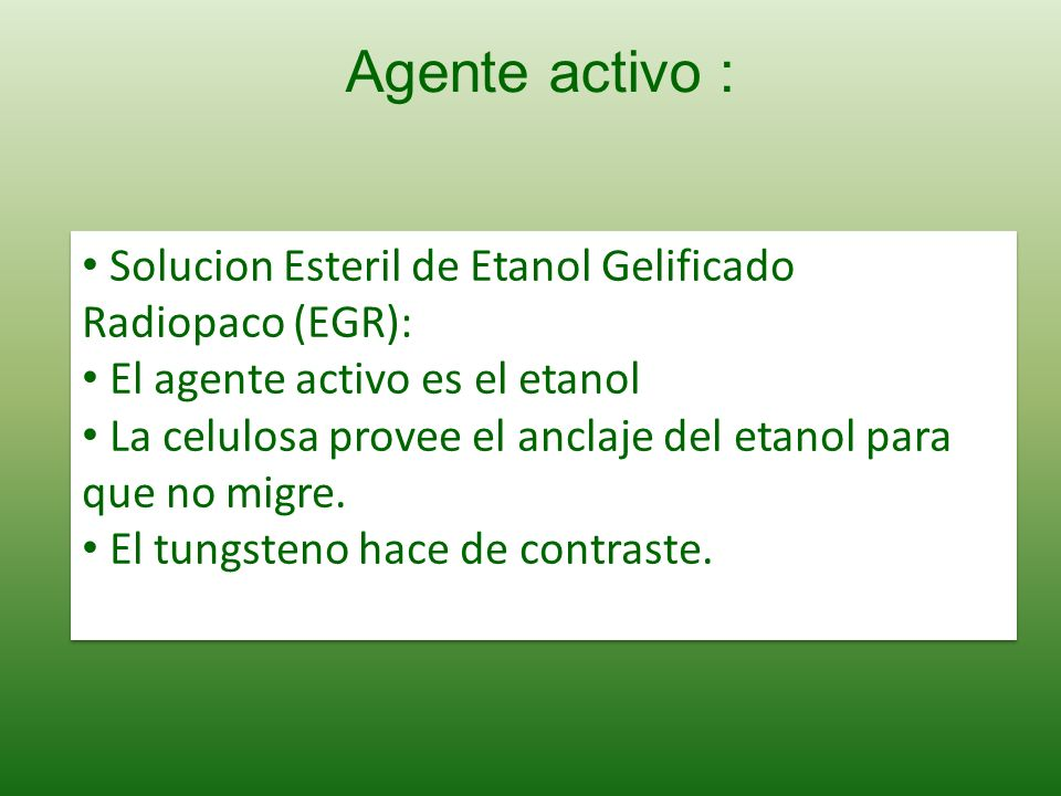 Solucion Esteril de Etanol Gelificado Radiopaco (EGR): El agente activo es el etanol La celulosa provee el anclaje del etanol para que no migre. El tu