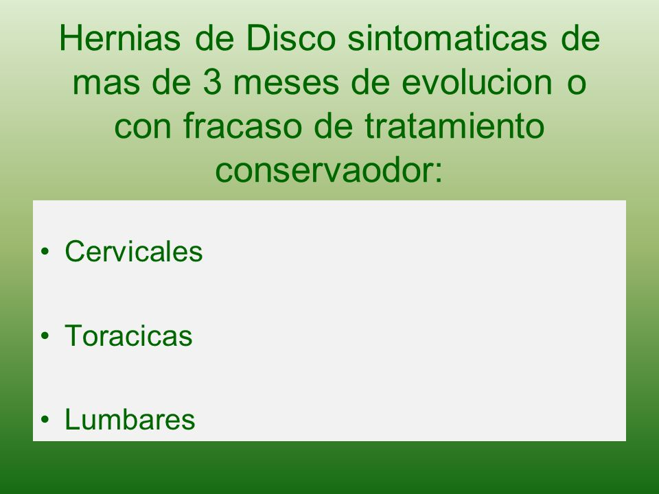 Hernias de Disco sintomaticas de mas de 3 meses de evolucion o con fracaso de tratamiento conservaodor: Cervicales Toracicas Lumbares