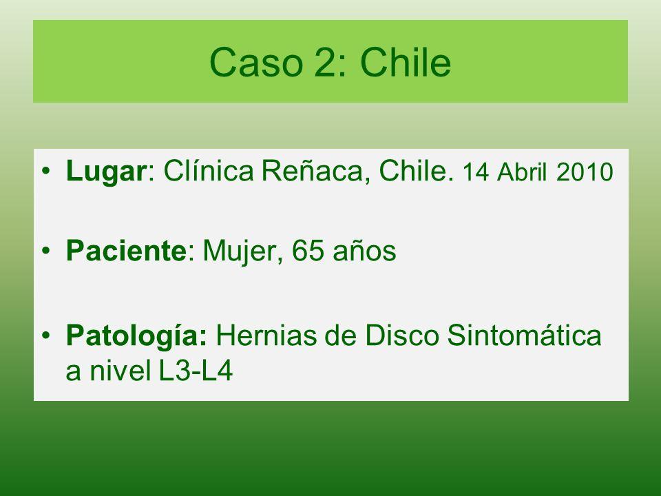 Caso 2: Chile Lugar: Clínica Reñaca, Chile. 14 Abril 2010 Paciente: Mujer, 65 años Patología: Hernias de Disco Sintomática a nivel L3-L4