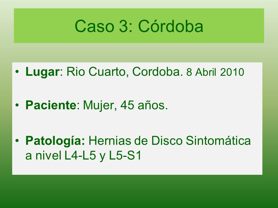 Caso 3: Córdoba Lugar: Rio Cuarto, Cordoba. 8 Abril 2010 Paciente: Mujer, 45 años. Patología: Hernias de Disco Sintomática a nivel L4-L5 y L5-S1