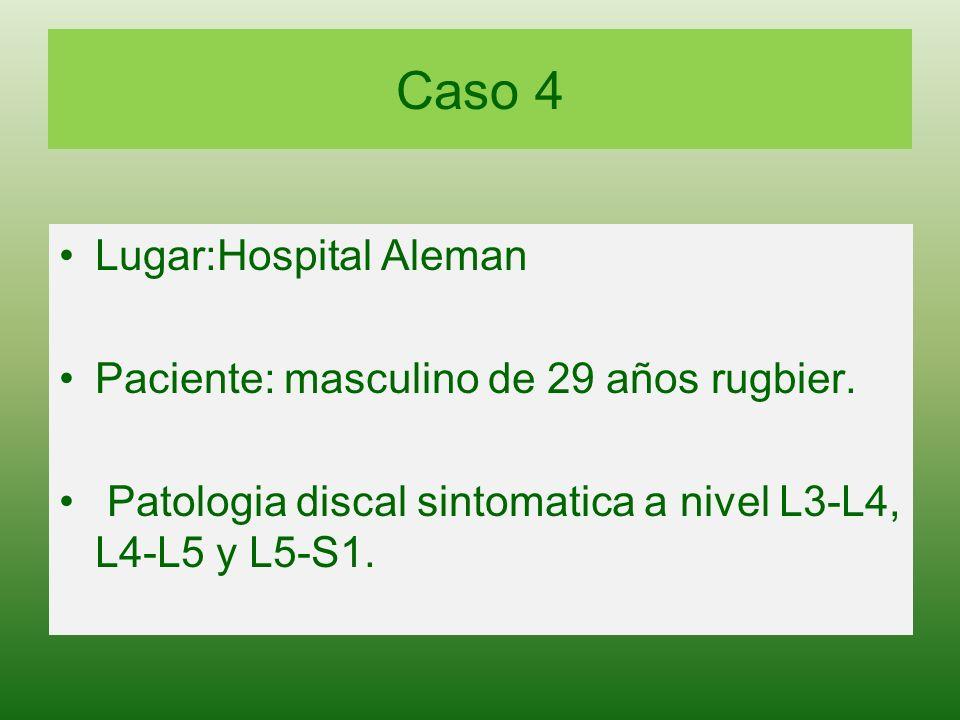 Caso 4 Lugar:Hospital Aleman Paciente: masculino de 29 años rugbier. Patologia discal sintomatica a nivel L3-L4, L4-L5 y L5-S1.