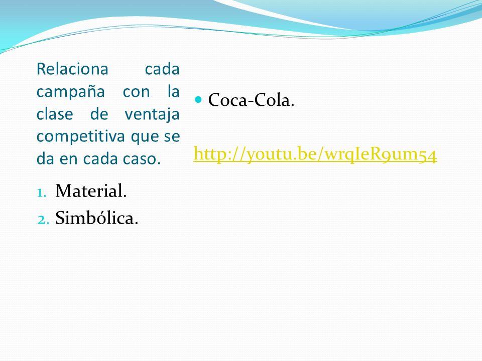 Relaciona cada campaña con la clase de ventaja competitiva que se da en cada caso. 1. Material. 2. Simbólica. Coca-Cola. http://youtu.be/wrqIeR9um54
